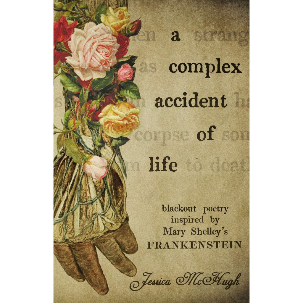 """Book cover in muted earthy tones. """"A complex accident of life. Blackout poetry inspired by Mary SHelly's Frankenstein. Jessica McHugh."""" A hand made of flowers and flesh."""